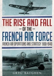 The Rise and Fall of the French Air Force : French Air Operations and Strategy 1900-1940, Hardback Book