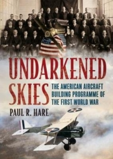 Undarkened Skies : The American Aircraft Building Programme of the First World War, Hardback Book