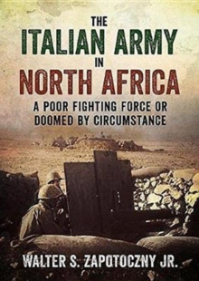 The Italian Army In North Africa : A Poor Fighting Force or Doomed by Circumstance, Hardback Book