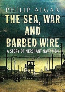 Sea War And Barbed Wire : The Story of Merchant Navy Men, Hardback Book