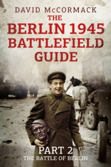 The Berlin 1945 Battlefield Guide : Part 2: The Battle of Berlin, Hardback Book