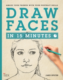 Draw Faces in 15 Minutes : Amaze your friends with your portrait skills, Paperback Book