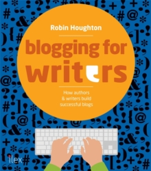 Blogging for Writers : How Authors & Writers Build Successful Blogs, Paperback Book