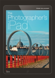 The Photographer's iPad : Putting the iPad at the Heart of Your Photographic Workflow, Paperback Book