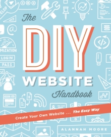 Create Your Own Website The Easy Way : The no sweat guide to getting you or your business online, Paperback / softback Book