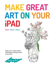 Make Great Art on Your iPad : Draw, Paint & Share, Paperback Book