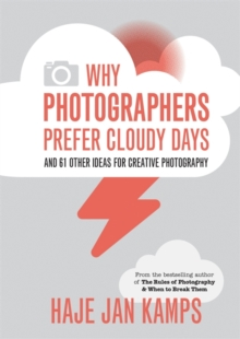 Why Photographers Prefer Cloudy Days : and 61 Other Ideas for Creative Photography, Paperback Book