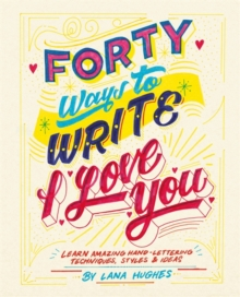 Forty Ways to Write I Love You : Learn amazing hand-lettering techniques, styles and ideas, Paperback / softback Book