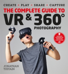 The Complete Guide to VR & 360 Photography : Make, Enjoy, and Share & Play Virtual Reality, Paperback / softback Book