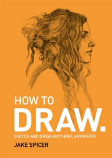 How To Draw : Sketch and draw anything, anywhere with this inspiring and practical handbook, Paperback / softback Book
