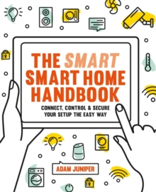 Smart Smart Home Handbook : Connect, control and secure your home the easy way, Paperback / softback Book