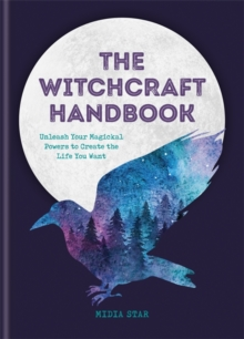The Witchcraft Handbook : Unleash Your Magickal Powers to Create the Life You Want, Hardback Book