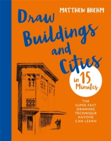 Draw Buildings and Cities in 15 Minutes : The super-fast drawing technique anyone can learn, Paperback / softback Book