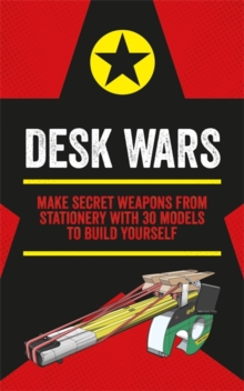 Desk Wars : Make secret weapons from stationery with 30 models to build yourself, Paperback / softback Book
