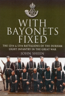With Bayonets Fixed : The 12th & 13th Battalions of the Durham Light Infantry in the Great War, Hardback Book