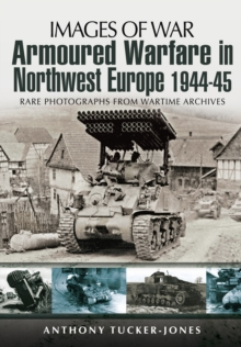 Armoured Warfare in Northwest Europe : Rare Photographs from Wartime Archives, Paperback / softback Book