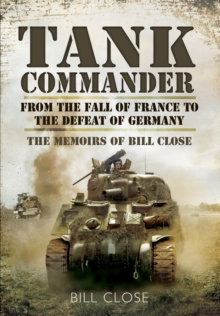 Tank Commander : From the Fall of France to the Defeat of Germany - The Memoirs of Bill Close, Hardback Book