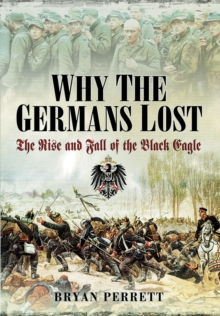 Why the Germans Lost : The Rise and Fall of the Black Eagle, Hardback Book