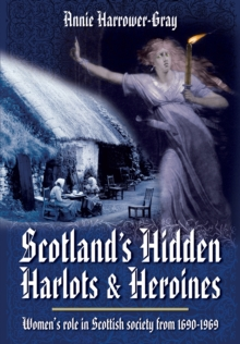 Scotland's Hidden Harlots and Heroines : Women's Role in Scottish Society from 1690-1969, Paperback Book