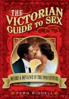 The Victorian Guide to Sex : Desire and Deviance in the 19th Century, Paperback / softback Book