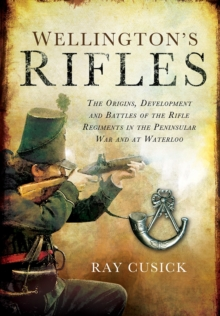 Wellington's Rifles : The Origins, Development and Battles of the Rifle Regiments in the Peninsular War and at Waterloo, Hardback Book