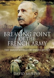 Breaking Point of the French Army : The Nivelle Offensive of 1917, Hardback Book