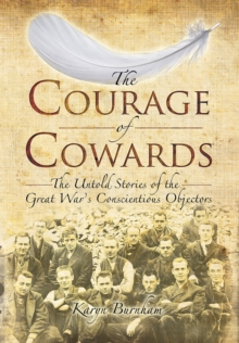 The Courage of Cowards : The Untold Stories of First World War Conscientious Objectors, Hardback Book