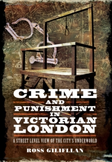 Crime and Punishment in Victorian London : A Street-Level View of  the City's Underworld, Paperback Book