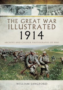 The Great War Illustrated 1914 : Archive and Colour Photographs of WWI, Hardback Book