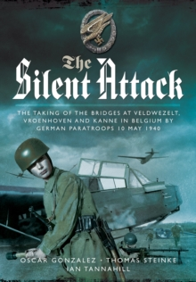 The Silent Attack : The Taking of the Bridges at Veldwezelt, Vroenhoven and Kanne in Belgium by German Paratroops, 10 May 1940, Hardback Book