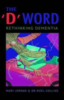 The 'D' Word : Rethinking Dementia, Paperback Book