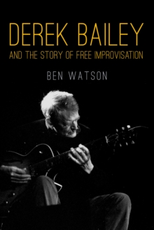 Derek Bailey : And the Story of Free Improvisation, Paperback Book