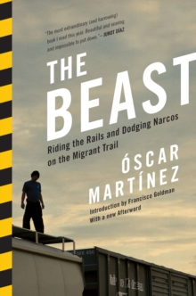 The Beast : Riding the Rails and Dodging Narcos on the Migrant Trail, Paperback / softback Book