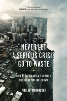 Never Let a Serious Crisis Go to Waste : How Neoliberalism Survived the Financial Meltdown, Paperback Book
