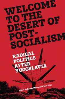 Welcome to the Desert of Post-Socialism: Radical Politics After Yugoslavia, Paperback Book