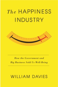 The Happiness Industry : How the Government and Big Business Sold Us Well-Being, EPUB eBook