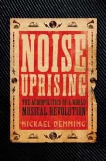Noise Uprising : The Audiopolitics of a World Musical Revolution, Paperback Book