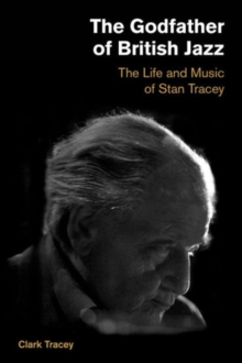 Godfather of British Jazz : The Life and Music of Stan Tracey, Hardback Book