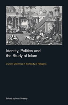 Identity, Politics and the Study of Islam : Current Dilemmas in the Study of Religions, Paperback / softback Book