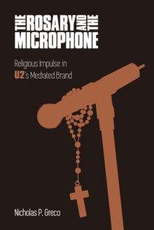 The Rosary and the Microphone : Religious Impulse in U2's Mediated Brand, Paperback / softback Book