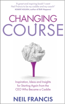 Changing Course : Inspiration, Ideas and Insights for Starting Again from the CEO Who Became a Caddie, Paperback Book