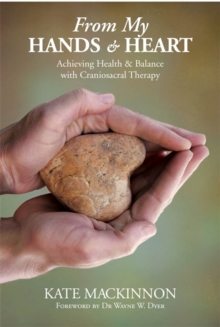 From My Hands and Heart : Achieving Health and Balance with Craniosacral Therapy, Paperback Book