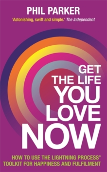 Get the Life You Love, Now : How to Use the Lightning Process (R) Toolkit for Happiness and Fulfilment, Paperback / softback Book