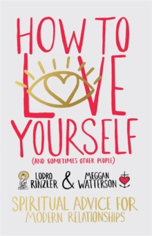How to Love Yourself (and Sometimes Other People) : Spiritual Advice for Modern Relationships, Paperback / softback Book