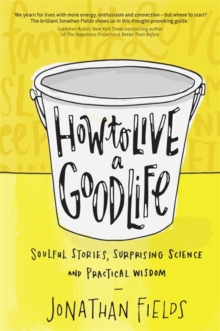 How to Live a Good Life : Soulful Stories, Surprising Science and Practical Wisdom, Paperback / softback Book