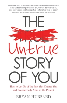 The Untrue Story of You : How to Let Go of the Past That Creates You, and Become Fully Alive in the Present, Paperback Book