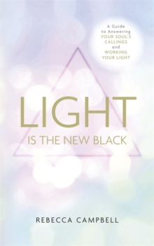 Light Is the New Black : A Guide to Answering Your Soul's Callings and Working Your Light, Paperback / softback Book