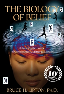 The Biology of Belief : Unleashing the Power of Consciousness, Matter & Miracles, Paperback / softback Book