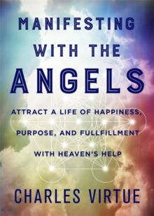 Manifesting with the Angels : Attract a Life of Happiness, Purpose and Fulfilment with Heaven's Help, Paperback / softback Book