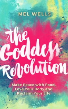 The Goddess Revolution : Make Peace with Food, Love Your Body and Reclaim Your Life, Paperback / softback Book